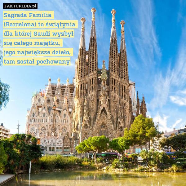 Sagrada Familia  (Barcelona) to – Sagrada Familia  (Barcelona) to świątynia  dla której Gaudi wyzbył się całego majątku,  jego największe dzieło,  tam został pochowany