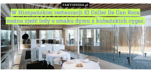 W Hiszpańskiej restauracji El – W Hiszpańskiej restauracji El Celler De Can Roca  można zjeść lody o smaku dymu z kubańskich cygar.