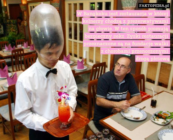 W Bangkoku jest restauracja w – W Bangkoku jest restauracja w której  kelnerzy chodzą z prezerwatywami  na głowie. W ten sposób promują  bezpieczny seks. Zyski restauracji  przeznaczone są na fundację walki  z chorobami przenoszonymi  drogą płciową