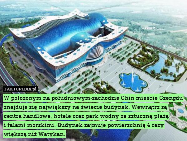 W położonym na południowym-zachodzie – W położonym na południowym-zachodzie Chin mieście Czengdu znajduje się największy na świecie budynek. Wewnątrz są centra handlowe, hotele oraz park wodny ze sztuczną plażą i falami morskimi. Budynek zajmuje powierzchnię 4 razy większą niż Watykan.
