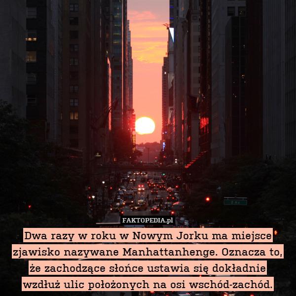 Dwa razy w roku w Nowym Jorku – Dwa razy w roku w Nowym Jorku ma miejsce zjawisko nazywane Manhattanhenge. Oznacza to, że zachodzące słońce ustawia się dokładnie wzdłuż ulic położonych na osi wschód-zachód.