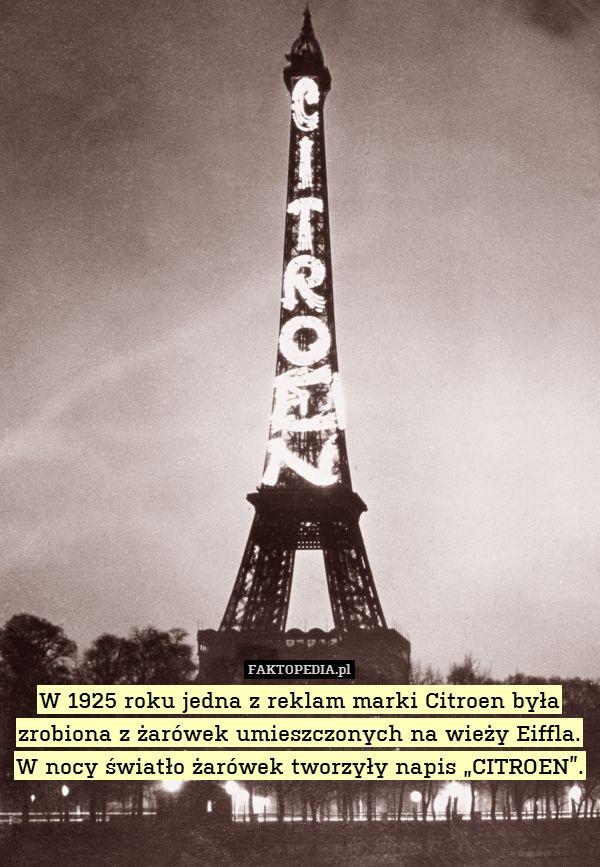 """W 1925 roku jedna z reklam marki – W 1925 roku jedna z reklam marki Citroen była zrobiona z żarówek umieszczonych na wieży Eiffla. W nocy światło żarówek tworzyły napis """"CITROEN""""."""