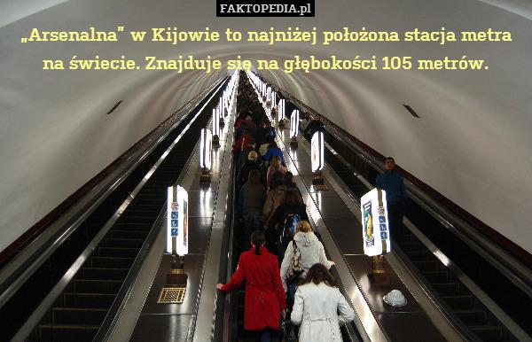 """""""Arsenalna"""" w Kijowie to najniżej – """"Arsenalna"""" w Kijowie to najniżej położona stacja metra na świecie. Znajduje się na głębokości 105 metrów."""