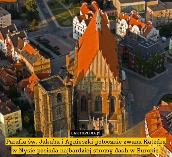 Parafia św. Jakuba i Agnieszki – Parafia św. Jakuba i Agnieszki potocznie zwana Katedrą w Nysie posiada najbardziej stromy dach w Europie.