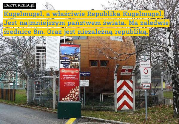 Kugelmugel, a właściwie Republika – Kugelmugel, a właściwie Republika Kugelmugel. Jest najmniejszym państwem świata. Ma zaledwie średnice 8m. Oraz jest niezależną republiką.