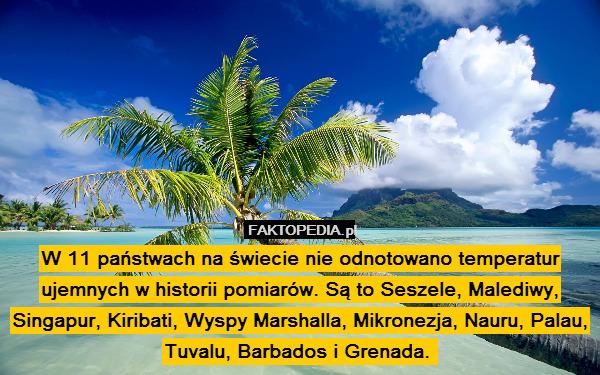 W 11 państwach na świecie nie – W 11 państwach na świecie nie odnotowano temperatur ujemnych w historii pomiarów. Są to Seszele, Malediwy, Singapur, Kiribati, Wyspy Marshalla, Mikronezja, Nauru, Palau, Tuvalu, Barbados i Grenada.