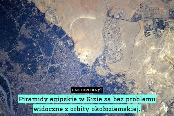 Piramidy egipskie w Gizie są bez – Piramidy egipskie w Gizie są bez problemu widoczne z orbity okołoziemskiej.