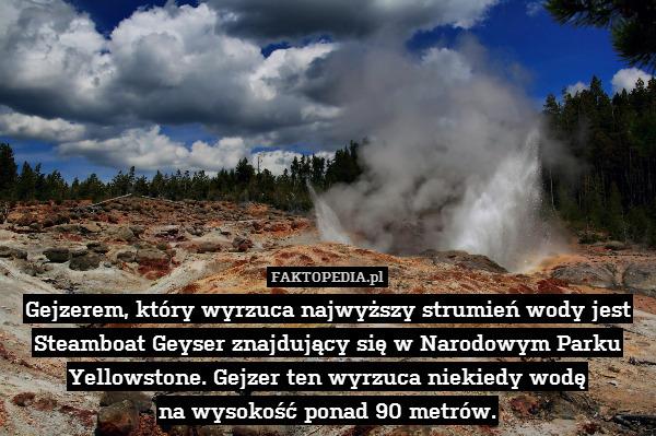 Gejzerem, który wyrzuca najwyższy – Gejzerem, który wyrzuca najwyższy strumień wody jest Steamboat Geyser znajdujący się w Narodowym Parku Yellowstone. Gejzer ten wyrzuca niekiedy wodę na wysokość ponad 90 metrów.