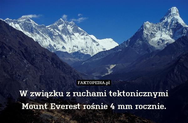 W związku z ruchami tektonicznymi – W związku z ruchami tektonicznymi Mount Everest rośnie 4 mm rocznie.