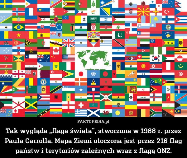 """Tak wygląda """"flaga świata"""", stworzona – Tak wygląda """"flaga świata"""", stworzona w 1988 r. przez Paula Carrolla. Mapa Ziemi otoczona jest przez 216 flag państw i terytoriów zależnych wraz z flagą ONZ."""