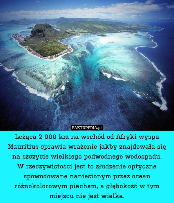 Leżąca 2 000 km na wschód od Afryki – Leżąca 2 000 km na wschód od Afryki wyspa Mauritius sprawia wrażenie jakby znajdowała się na szczycie wielkiego podwodnego wodospadu. W rzeczywistości jest to złudzenie optyczne spowodowane naniesionym przez ocean różnokolorowym piachem, a głębokość w tym miejscu nie jest wielka.