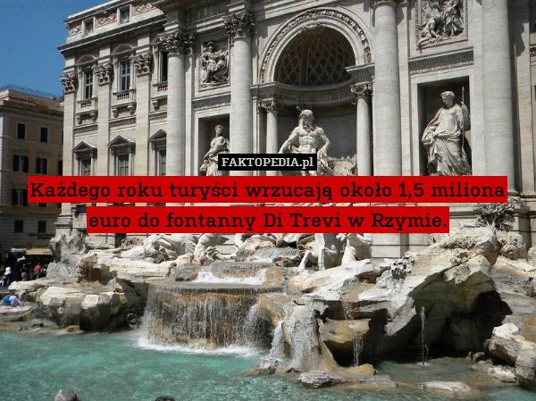 Każdego roku turyści wrzucają – Każdego roku turyści wrzucają około 1,5 miliona euro do fontanny Di Trevi w Rzymie.