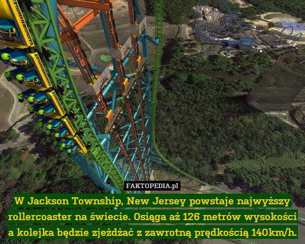 W Jackson Township, New Jersey – W Jackson Township, New Jersey powstaje najwyższy rollercoaster na świecie. Osiąga aż 126 metrów wysokości a kolejka będzie zjeżdżać z zawrotną prędkością 140km/h.