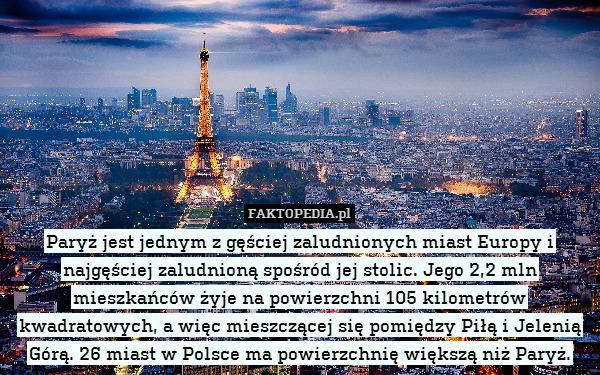Paryż jest jednym z gęściej zaludnionych – Paryż jest jednym z gęściej zaludnionych miast Europy i najgęściej zaludnioną spośród jej stolic. Jego 2,2 mln mieszkańców żyje na powierzchni 105 kilometrów kwadratowych, a więc mieszczącej się pomiędzy Piłą i Jelenią Górą. 26 miast w Polsce ma powierzchnię większą niż Paryż.