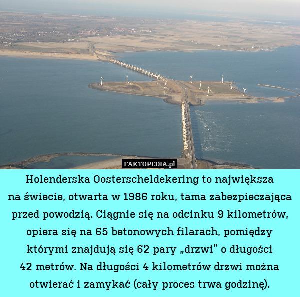 """Holenderska Oosterscheldekering – Holenderska Oosterscheldekering to największa na świecie, otwarta w 1986 roku, tama zabezpieczająca przed powodzią. Ciągnie się na odcinku 9 kilometrów, opiera się na 65 betonowych filarach, pomiędzy którymi znajdują się 62 pary """"drzwi"""" o długości 42 metrów. Na długości 4 kilometrów drzwi można otwierać i zamykać (cały proces trwa godzinę)."""