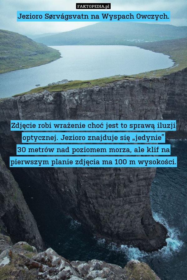 """Jezioro Sørvágsvatn na Wyspach – Jezioro Sørvágsvatn na Wyspach Owczych.         Zdjęcie robi wrażenie choć jest to sprawą iluzji optycznej. Jezioro znajduje się """"jedynie"""" 30 metrów nad poziomem morza, ale klif na pierwszym planie zdjęcia ma 100 m wysokości."""