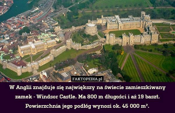 W Anglii znajduje się największy – W Anglii znajduje się największy na świecie zamieszkiwany zamek - Windsor Castle. Ma 800 m długości i aż 19 baszt. Powierzchnia jego podłóg wynosi ok. 45 000 m².