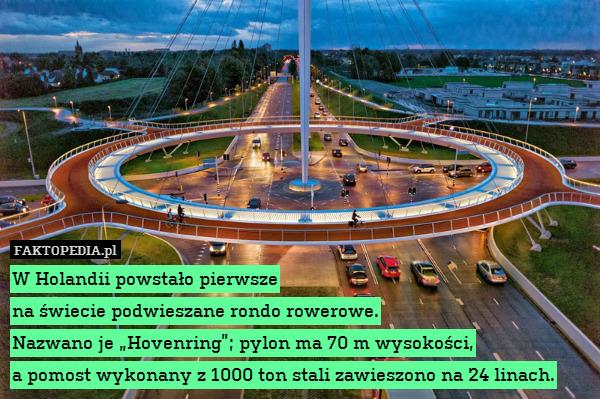"""W Holandii powstało pierwsze na – W Holandii powstało pierwsze na świecie podwieszane rondo rowerowe. Nazwano je """"Hovenring""""; pylon ma 70 m wysokości, a pomost wykonany z 1000 ton stali zawieszono na 24 linach."""