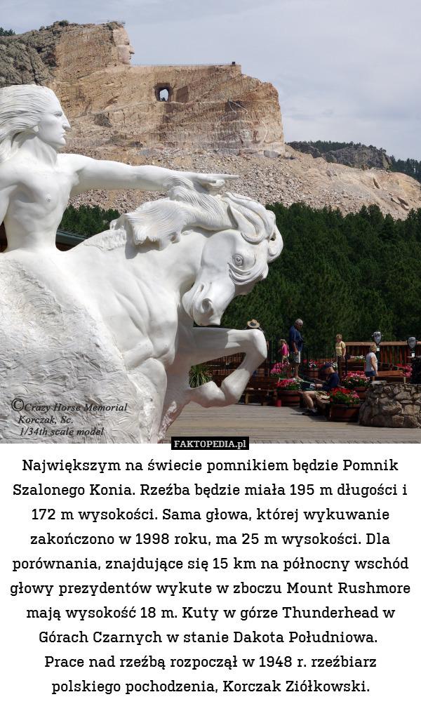 Największym na świecie pomnikiem – Największym na świecie pomnikiem będzie Pomnik Szalonego Konia. Rzeźba będzie miała 195 m długości i 172 m wysokości. Sama głowa, której wykuwanie zakończono w 1998 roku, ma 25 m wysokości. Dla porównania, znajdujące się 15 km na północny wschód głowy prezydentów wykute w zboczu Mount Rushmore mają wysokość 18 m. Kuty w górze Thunderhead w Górach Czarnych w stanie Dakota Południowa.  Prace nad rzeźbą rozpoczął w 1948 r. rzeźbiarz polskiego pochodzenia, Korczak Ziółkowski.