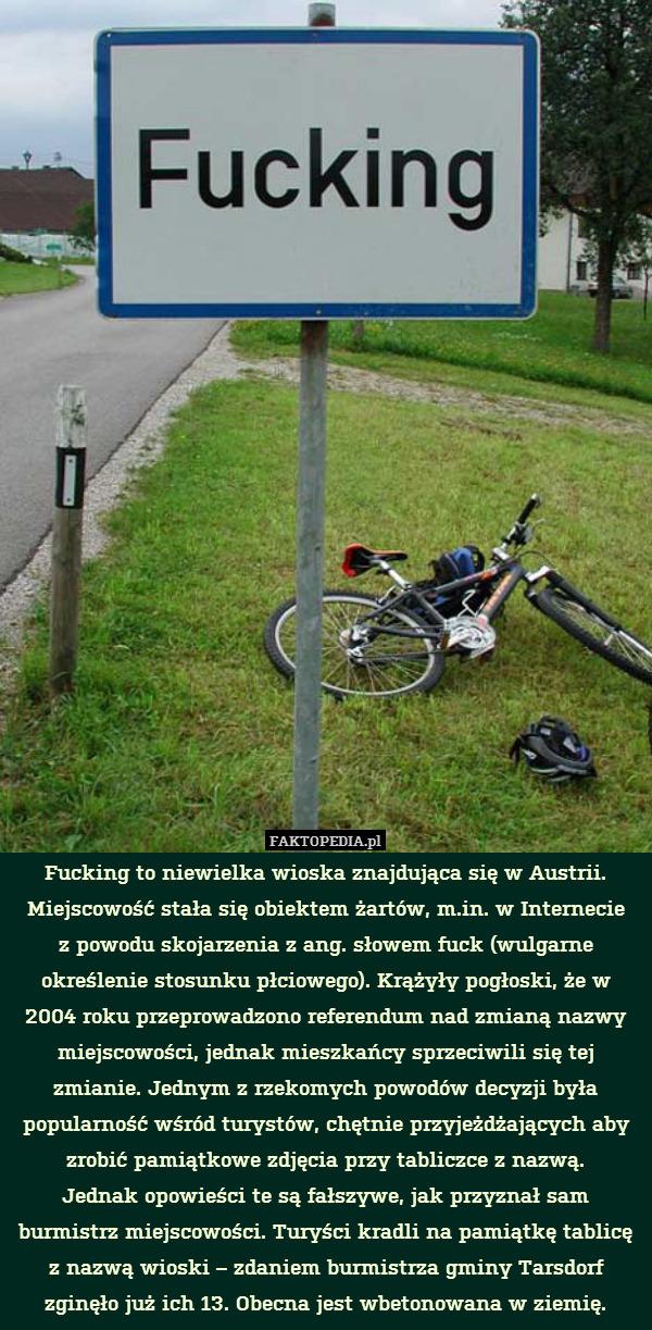 Fucking to niewielka wioska znajdująca – Fucking to niewielka wioska znajdująca się w Austrii. Miejscowość stała się obiektem żartów, m.in. w Internecie z powodu skojarzenia z ang. słowem fuck (wulgarne określenie stosunku płciowego). Krążyły pogłoski, że w 2004 roku przeprowadzono referendum nad zmianą nazwy miejscowości, jednak mieszkańcy sprzeciwili się tej zmianie. Jednym z rzekomych powodów decyzji była popularność wśród turystów, chętnie przyjeżdżających aby zrobić pamiątkowe zdjęcia przy tabliczce z nazwą. Jednak opowieści te są fałszywe, jak przyznał sam burmistrz miejscowości. Turyści kradli na pamiątkę tablicę z nazwą wioski – zdaniem burmistrza gminy Tarsdorf zginęło już ich 13. Obecna jest wbetonowana w ziemię.