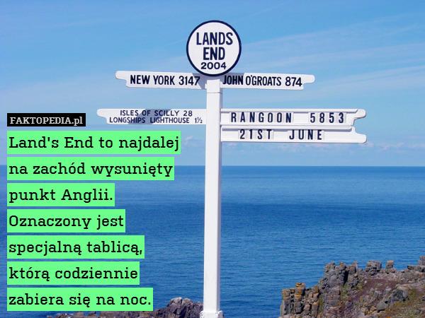 Land's End to najdalej na – Land's End to najdalej na zachód wysunięty punkt Anglii. Oznaczony jest specjalną tablicą, którą codziennie zabiera się na noc.