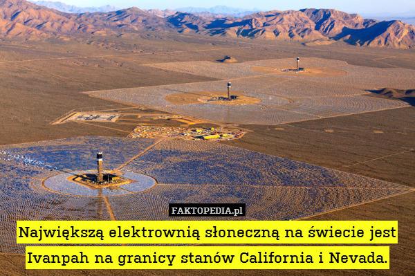 Największą elektrownią słoneczną – Największą elektrownią słoneczną na świecie jest Ivanpah na granicy stanów California i Nevada.