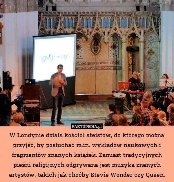 W Londynie działa kościół ateistów, – W Londynie działa kościół ateistów, do którego można przyjść, by posłuchać m.in. wykładów naukowych i fragmentów znanych książek. Zamiast tradycyjnych pieśni religijnych odgrywana jest muzyka znanych artystów, takich jak choćby Stevie Wonder czy Queen.