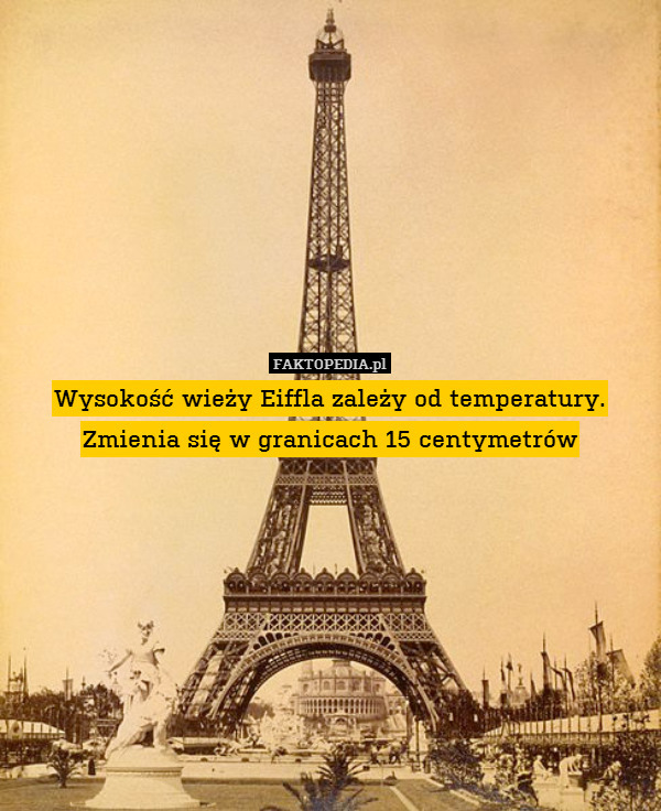 Wysokość wieży Eiffla zależy od – Wysokość wieży Eiffla zależy od temperatury. Zmienia się w granicach 15 centymetrów