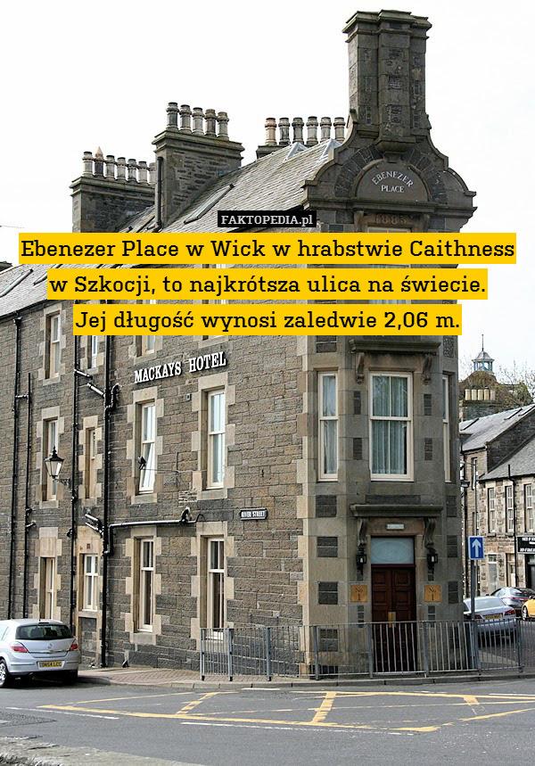 Ebenezer Place w Wick w hrabstwie – Ebenezer Place w Wick w hrabstwie Caithness w Szkocji, to najkrótsza ulica na świecie. Jej długość wynosi zaledwie 2,06 m.