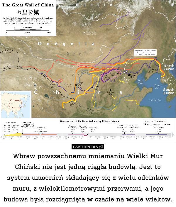 Wbrew powszechnemu mniemaniu Wielki – Wbrew powszechnemu mniemaniu Wielki Mur Chiński nie jest jedną ciągła budowlą. Jest to system umocnień składający się z wielu odcinków muru, z wielokilometrowymi przerwami, a jego budowa była rozciągnięta w czasie na wiele wieków.