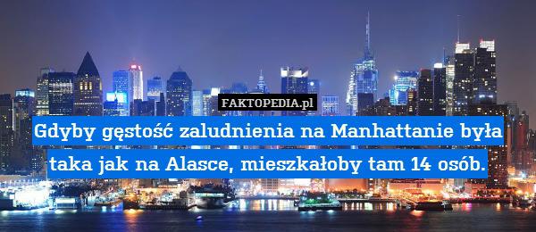 Gdyby gęstość zaludnienia na Manhattanie – Gdyby gęstość zaludnienia na Manhattanie była taka jak na Alasce, mieszkałoby tam 14 osób.