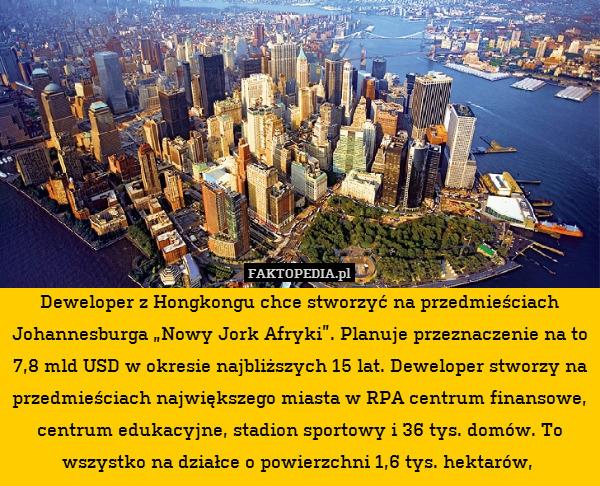 """Deweloper z Hongkongu chce stworzyć – Deweloper z Hongkongu chce stworzyć na przedmieściach Johannesburga """"Nowy Jork Afryki"""". Planuje przeznaczenie na to 7,8 mld USD w okresie najbliższych 15 lat. Deweloper stworzy na przedmieściach największego miasta w RPA centrum finansowe, centrum edukacyjne, stadion sportowy i 36 tys. domów. To wszystko na działce o powierzchni 1,6 tys. hektarów,"""