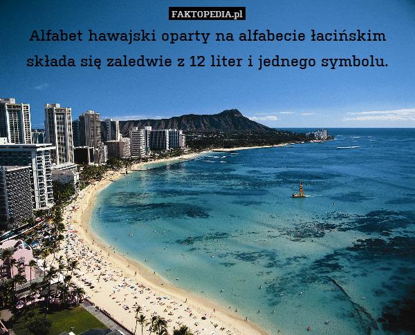 Alfabet hawajski oparty na alfabecie – Alfabet hawajski oparty na alfabecie łacińskim składa się zaledwie z 12 liter i jednego symbolu.