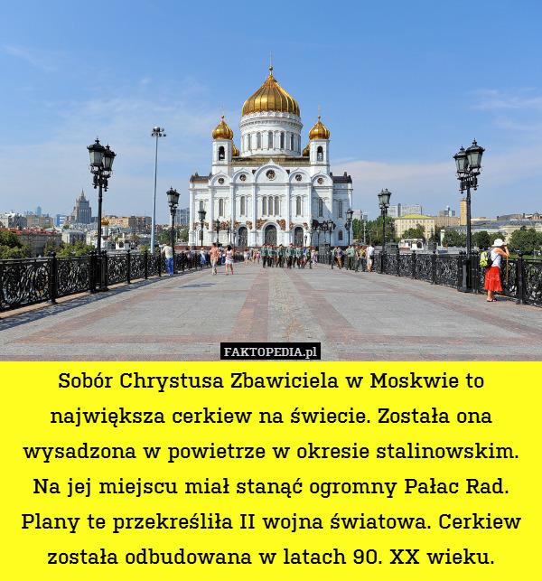 Sobór Chrystusa Zbawiciela w Moskwie – Sobór Chrystusa Zbawiciela w Moskwie to największa cerkiew na świecie. Została ona wysadzona w powietrze w okresie stalinowskim. Na jej miejscu miał stanąć ogromny Pałac Rad. Plany te przekreśliła II wojna światowa. Cerkiew została odbudowana w latach 90. XX wieku.