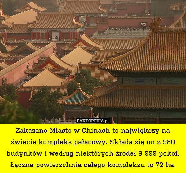 Zakazane Miasto w Chinach to największy – Zakazane Miasto w Chinach to największy na świecie kompleks pałacowy. Składa się on z 980 budynków i według niektórych źródeł 9 999 pokoi. Łączna powierzchnia całego kompleksu to 72 ha.