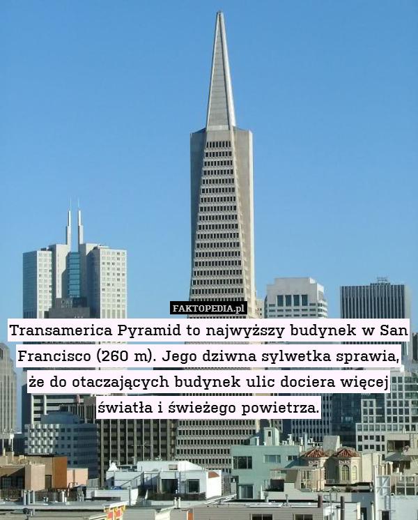 Transamerica Pyramid to najwyższy – Transamerica Pyramid to najwyższy budynek w San Francisco (260 m). Jego dziwna sylwetka sprawia, że do otaczających budynek ulic dociera więcej światła i świeżego powietrza.