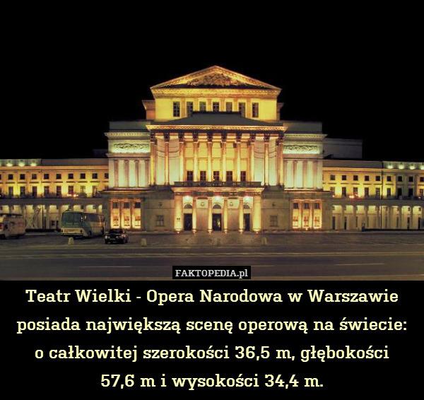Teatr Wielki - Opera Narodowa – Teatr Wielki - Opera Narodowa w Warszawie posiada największą scenę operową na świecie:  o całkowitej szerokości 36,5 m, głębokości 57,6 m i wysokości 34,4 m.