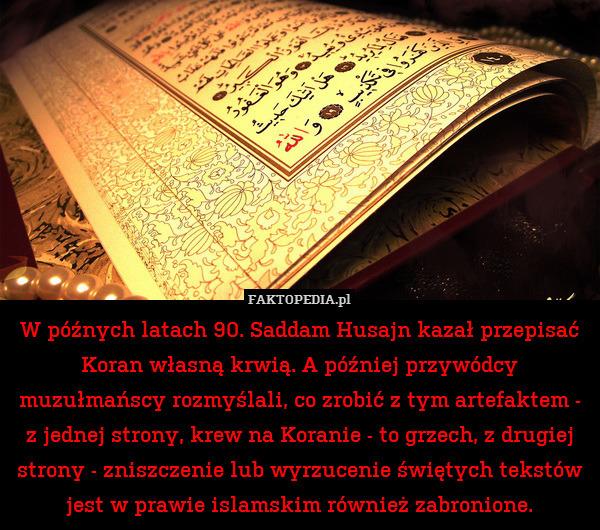 W późnych latach 90. Saddam Husajn – W późnych latach 90. Saddam Husajn kazał przepisać Koran własną krwią. A później przywódcy muzułmańscy rozmyślali, co zrobić z tym artefaktem - z jednej strony, krew na Koranie - to grzech, z drugiej strony - zniszczenie lub wyrzucenie świętych tekstów jest w prawie islamskim również zabronione.