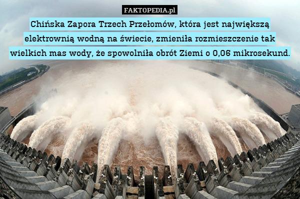 Chińska Zapora Trzech Przełomów, – Chińska Zapora Trzech Przełomów, która jest największą elektrownią wodną na świecie, zmieniła rozmieszczenie tak wielkich mas wody, że spowolniła obrót Ziemi o 0,06 mikrosekund.