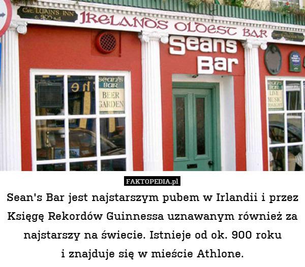 Sean's Bar jest najstarszym – Sean's Bar jest najstarszym pubem w Irlandii i przez Księgę Rekordów Guinnessa uznawanym również za najstarszy na świecie. Istnieje od ok. 900 roku i znajduje się w mieście Athlone.