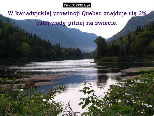 W kanadyjskiej prowincji Quebec – W kanadyjskiej prowincji Quebec znajduje się 3% całej wody pitnej na świecie.