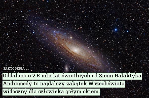 Oddalona o 2,6 mln lat świetlnych – Oddalona o 2,6 mln lat świetlnych od Ziemi Galaktyka Andromedy to najdalszy zakątek Wszechświata widoczny dla człowieka gołym okiem.