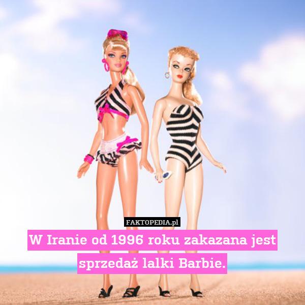 W Iranie od 1996 roku zakazana – W Iranie od 1996 roku zakazana jest sprzedaż lalki Barbie