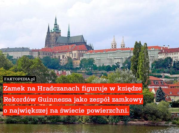 Zamek na Hradczanach figuruje – Zamek na Hradczanach figuruje w księdze Rekordów Guinessa jako zespół zamkowy o największej na świecie powierzchni