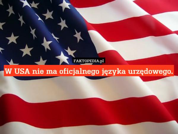 W USA nie ma oficjalnego języka urzędowego. – W USA nie ma oficjalnego języka urzędowego.