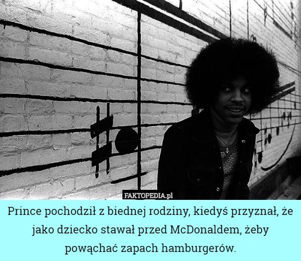 Prince pochodził z biednej rodziny, kiedyś przyznał, że jako dziecko stawał – Prince pochodził z biednej rodziny, kiedyś przyznał, że jako dziecko stawał przed McDonaldem, żeby powąchać zapach hamburgerów.