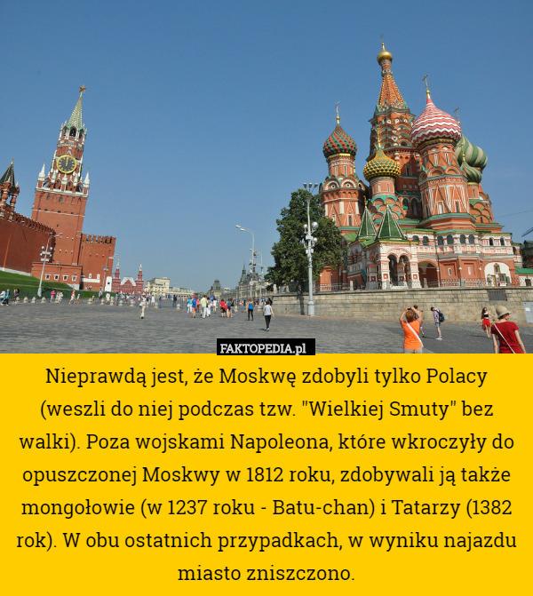 """Nieprawdą jest, że Moskwę zdobyli tylko Polacy (weszli do niej podczas tzw. – Nieprawdą jest, że Moskwę zdobyli tylko Polacy (weszli do niej podczas tzw. """"Wielkiej Smuty"""" bez walki). Poza wojskami Napoleona, które wkroczyły do opuszczonej Moskwy w 1812 roku, zdobywali ją także mongołowie (w 1237 roku - Batu-chan) i Tatarzy (1382 rok). W obu ostatnich przypadkach, w wyniku najazdu miasto zniszczono."""