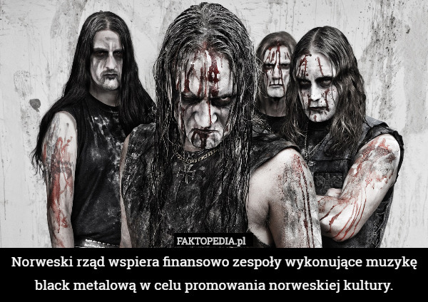 Norweski rząd wspiera finansowo zespoły wykonujące muzyke black metalową – Norweski rząd wspiera finansowo zespoły wykonujące muzykę black metalową w celu promowania norweskiej kultury.