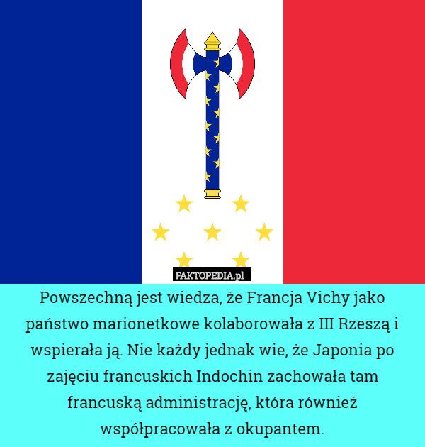 Powszechną jest wiedza, że Francja Vichy jako państwo marionetkowe kolaborowała – Powszechną jest wiedza, że Francja Vichy jako państwo marionetkowe kolaborowała z III Rzeszą i wspierała ją. Nie każdy jednak wie, że Japonia po zajęciu francuskich Indochin zachowała tam francuską administrację, która również współpracowała z okupantem.