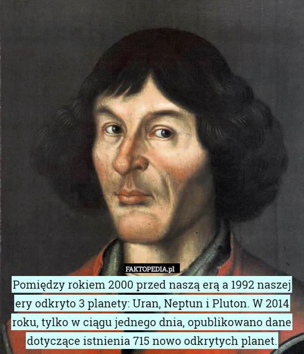 Pomiędzy rokiem 2000 przed naszą erą a 1992 naszej ery odkryto 3 planety: – Pomiędzy rokiem 2000 przed naszą erą a 1992 naszej ery odkryto 3 planety: Uran, Neptun i Pluton. W 2014 roku, tylko w ciągu jednego dnia, opublikowano dane dotyczące istnienia 715 nowo odkrytych planet.